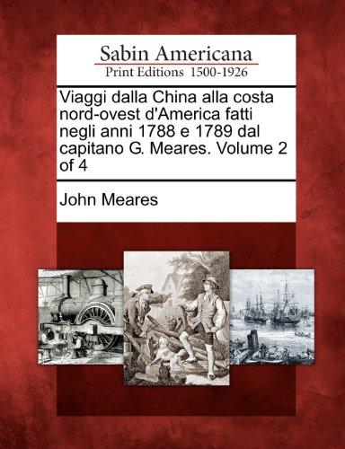 Viaggi Dalla China Alla Costa Nord-Ovest D'America Fatti Negli Anni 1788 E 1789 Dal Capitano G. Meares. Volume 2 of 4 9781275720008