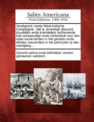 Voortganck Vande West-Indische Compaignie: DAT Is, Levendigh Discours Duydelijck Ende Krachtelijck Verthooende Hoe Nootwendigh Ende Profytelijck Voor 9781275816015