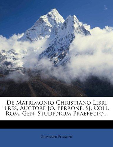 de Matrimonio Christiano Libri Tres, Auctore Jo. Perrone, Sj, Coll. ROM. Gen. Studiorum Praefecto... 9781275157149