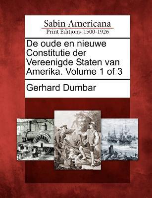 de Oude En Nieuwe Constitutie Der Vereenigde Staten Van Amerika. Volume 1 of 3 9781275852761