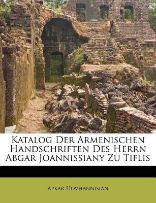 Katalog Der Armenischen Handschriften Des Herrn Abgar Joannissiany Zu Tiflis 9781286332917