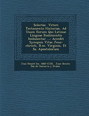 Selectae Veteri Testamento Historiae, Ad Usum Eorum Qui Latinae Linguae Rudimentis Imbuuntur ...: Accedit Synopsis Vitae Jesu-Christi, B.M. Virginis,