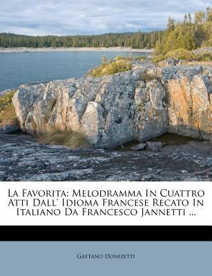La Favorita: Melodramma in Cuattro Atti Dall' Idioma Francese Recato in Italiano Da Francesco Jannetti ... 9781286320433