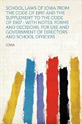 School Laws of Iowa From the Code of 1897 and the Supplement to the Code of 1907 : With Notes, Forms and Decisions, for Use and Go 20085105