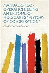 MANUAL OF CO-OPERATION, BEING AN EPITOME -  HOLYOAKE, GEORGE JAC