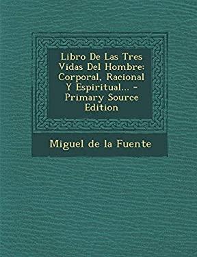 Libro De Las Tres Vidas Del Hombre: Corporal, Racional Y Espiritual... (Spanish Edition)