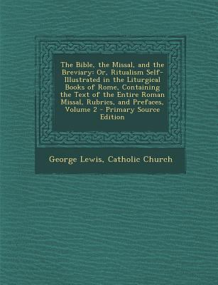 The Bible, the Missal, and the Breviary: Or, Ritualism Self-Illustrated in the Liturgical Books of Rome, Containing the Text of the Entire Roman Missa