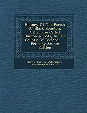 History Of The Parish Of Black Bourton, Otherwise Called Burton Abbots, In The County Of Oxford... - Primary Source Edition