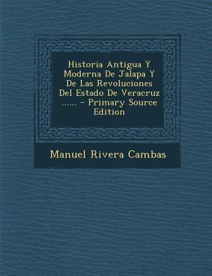 Historia Antigua Y Moderna De Jalapa Y De Las Revoluciones Del Estado De Veracruz ...... - Primary Source Edition (Spanish Edition)