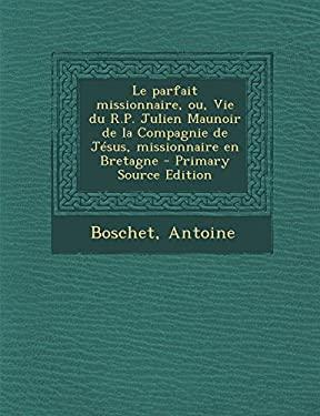 Le Parfait Missionnaire, Ou, Vie Du R.P. Julien Maunoir de La Compagnie de Jesus, Missionnaire En Bretagne - Primary Source Edition (French Edition)