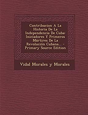 Contribucion a la Historia de La Independencia de Cuba: Iniciadores y Primeros Martires de La Revolucion Cubana... - Primary Source Edition (Spanish E