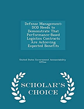 Defense Management: DOD Needs to Demonstrate That Performance-Based Logistics Contracts Are Achieving Expected Benefits - Scholar's Choice Edition
