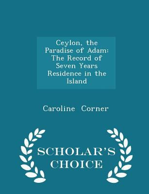 Ceylon, the Paradise of Adam: The Record of Seven Years Residence in the Island - Scholar's Choice Edition