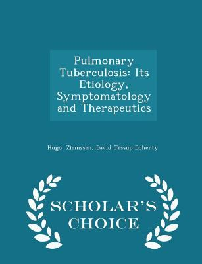 Pulmonary Tuberculosis: Its Etiology, Symptomatology and Therapeutics - Scholar's Choice Edition