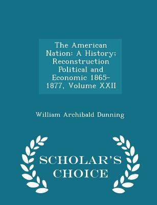 The American Nation: A History; Reconstruction Political and Economic 1865-1877, Volume XXII - Scholar's Choice Edition