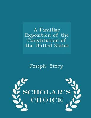 A Familiar Exposition of the Constitution of the United States - Scholar's Choice Edition
