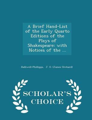 A Brief Hand-List of the Early Quarto Editions of the Plays of Shakespeare: with Notices of the ... - Scholar's Choice Edition