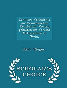 Schillers Verhltnis zur franzsischen Revolution: Vortag gehalten im Vereine Mittelschule in Wein, - Scholar's Choice Edition