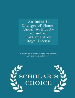An Index to Changes of Name: Under Authority of Act of Parliament or Royal License - Scholar's Choice Edition
