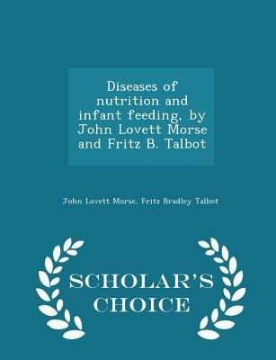 Diseases of nutrition and infant feeding, by John Lovett Morse and Fritz B. Talbot - Scholar's Choice Edition
