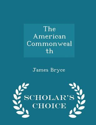 The American Commonwealth - Scholar's Choice Edition