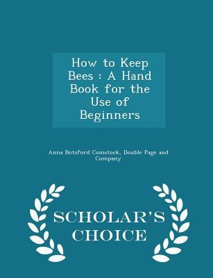 How to Keep Bees: A Hand Book for the Use of Beginners - Scholar's Choice Edition