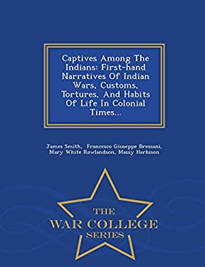 Captives Among The Indians: First-hand Narratives Of Indian Wars, Customs, Tortures, And Habits Of Life In Colonial Times... - War College Series