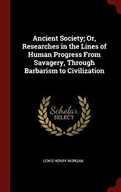 Ancient Society; Or, Researches in the Lines of Human Progress From Savagery, Through Barbarism to Civilization