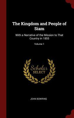 The Kingdom and People of Siam: With a Narrative of the Mission to That Country in 1855; Volume 1