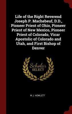 Life of the Right Reverend Joseph P. Machebeuf, D.D., Pioneer Priest of Ohio, Pioneer Priest of New Mexico, Pioneer Priest of Colorado, Vicar Apostoli