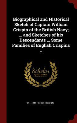 Biographical and Historical Sketch of Captain William Crispin of the British Navy; ... and Sketches of his Descendants ... Some Families of English Cr