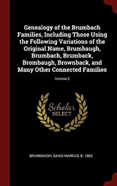 Genealogy of the Brumbach Families, Including Those Using the Following Variations of the Original Name, Brumbaugh, Brumbach, Brumback, Brombaugh, ...