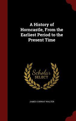 A History of Horncastle, From the Earliest Period to the Present Time