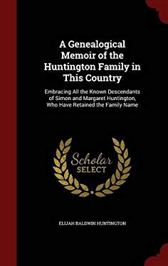 A Genealogical Memoir of the Huntington Family in This Country: Embracing All the Known Descendants of Simon and Margaret Huntington, Who Have Retaine