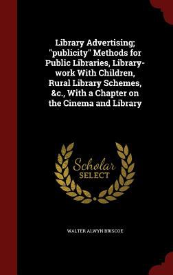 "Library Advertising; ""publicity"" Methods for Public Libraries, Library-work With Children, Rural Library Schemes, &c., With a Chapter on the Cinema an"