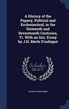 A History of the Papacy, Political and Ecclesiastical, in the Sixteenth and Seventeenth Centuries, Tr. with an Intr. Essay by J.H. Merle D'Aubigne