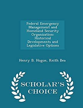 Federal Emergency Management and Homeland Security Organization: Historical Developments and Legislative Options - Scholar's Choice Edition