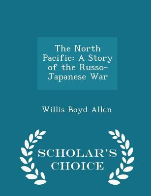 The North Pacific: A Story of the Russo-Japanese War - Scholar's Choice Edition
