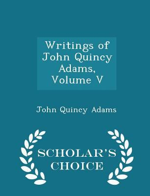 Writings of John Quincy Adams, Volume V - Scholar's Choice Edition