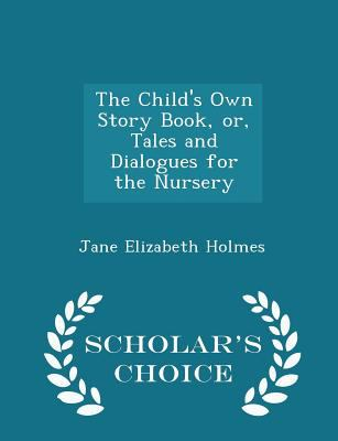 The Child's Own Story Book, or, Tales and Dialogues for the Nursery - Scholar's Choice Edition