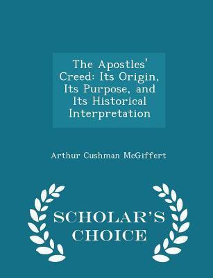 The Apostles' Creed: Its Origin, Its Purpose, and Its Historical Interpretation - Scholar's Choice Edition