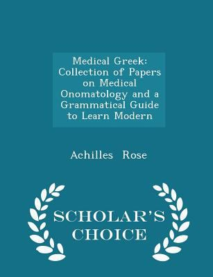 Medical Greek: Collection of Papers on Medical Onomatology and a Grammatical Guide to Learn Modern  - Scholar's Choice Edition
