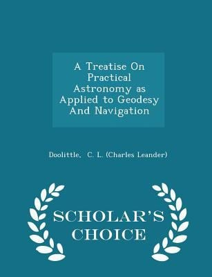 A Treatise On Practical Astronomy as Applied to Geodesy And Navigation - Scholar's Choice Edition
