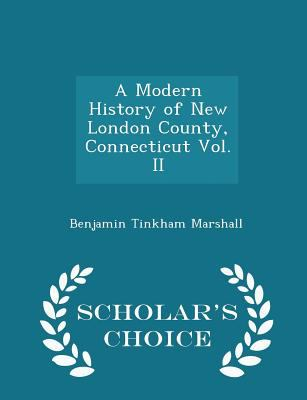A Modern History of New London County, Connecticut Vol. II - Scholar's Choice Edition