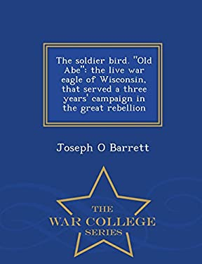 """The soldier bird. """"Old Abe"""": the live war eagle of Wisconsin, that served a three years' campaign in the great rebellion  - War College Series"""