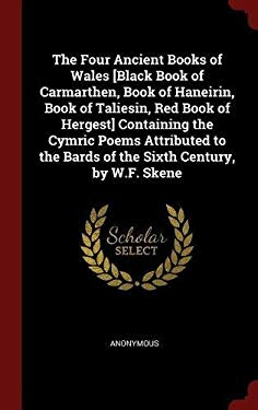 The Four Ancient Books of Wales [Black Book of Carmarthen, Book of Haneirin, Book of Taliesin, Red Book of Hergest] Containing the Cymric Poems ... th
