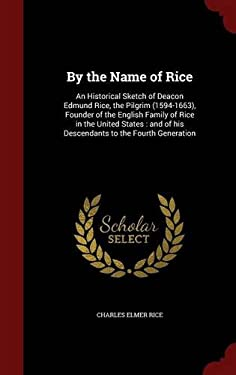 By the Name of Rice: An Historical Sketch of Deacon Edmund Rice, the Pilgrim (1594-1663), Founder of the English Family of Rice in the United States :