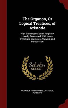 The Organon, Or Logical Treatises, of Aristotle: With the Introduction of Porphyry. Literally Translated, With Notes, Syllogistic Examples, Analysis,