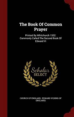 The Book Of Common Prayer: Printed By Whitchurch 1552. Commonly Called The Second Book Of Edward Vi