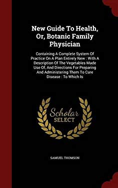 New Guide To Health, Or, Botanic Family Physician: Containing A Complete System Of Practice On A Plan Entirely New : With A Description Of The ... The